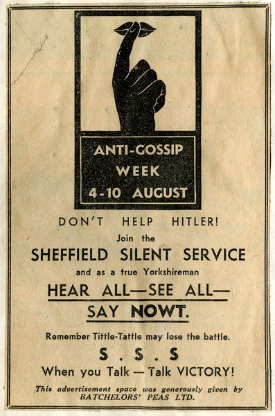 Don't Help Hitler! Join the Sheffield Silent Service and as a true Yorkshireman HEAR ALL - SEE ALL - SAY NOWT. Remember Tittle Tattle may lose the battle. S.S.S. When you talk - talk VICTORY! Advertisement sponsored by Batchelors Peas Ltd